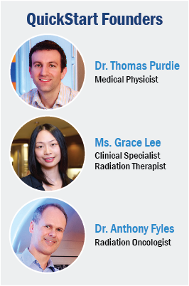 QuickStart Founders: Dr. Thomas Purdie, Medical Physicist; Ms. Grace Lee, Clinical Specialist, Radiation Therapist; Dr. Anthony Fyles, Radiation Oncologist